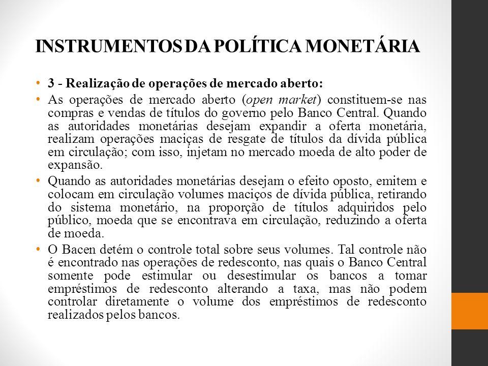 INSTRUMENTOS DA POLÍTICA MONETÁRIA 3 - Realização de operações de mercado aberto: As operações de mercado aberto (open market) constituem-se nas compras e vendas de títulos do governo pelo Banco Central.