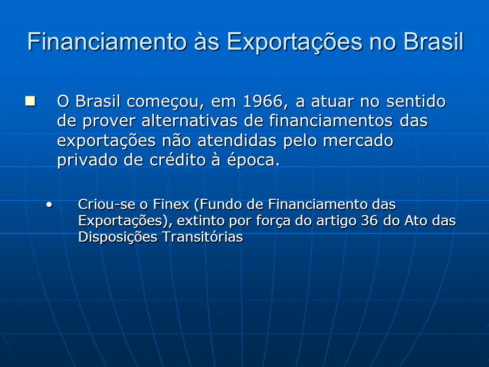 Financiamento às Exportações no Brasil O Brasil começou, em 1966, a atuar no sentido de prover alternativas de financiamentos das exportações não aten