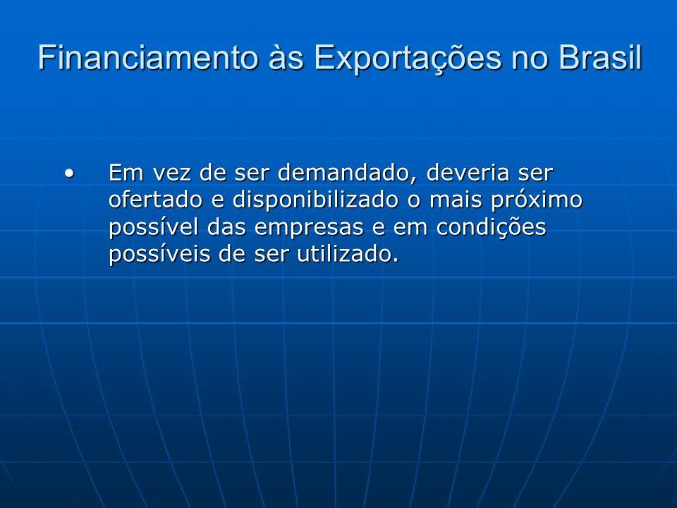 Financiamento às Exportações no Brasil Em vez de ser demandado, deveria ser ofertado e disponibilizado o mais próximo possível das empresas e em condi
