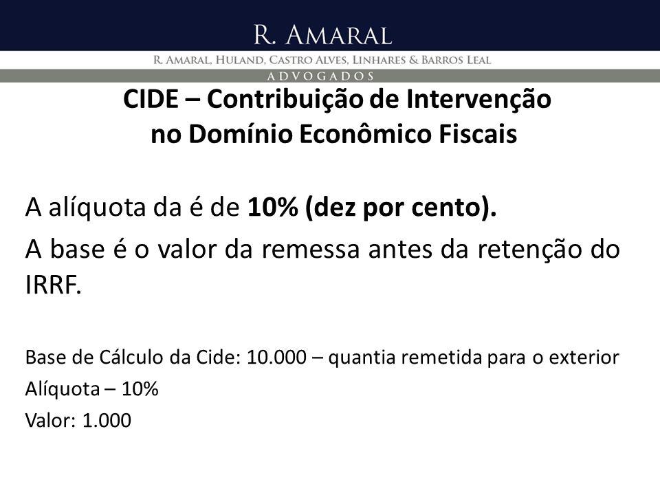 CIDE – Contribuição de Intervenção no Domínio Econômico Fiscais A alíquota da é de 10% (dez por cento). A base é o valor da remessa antes da retenção