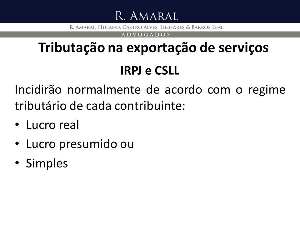 Tributação na exportação de serviços IRPJ e CSLL Incidirão normalmente de acordo com o regime tributário de cada contribuinte: Lucro real Lucro presum
