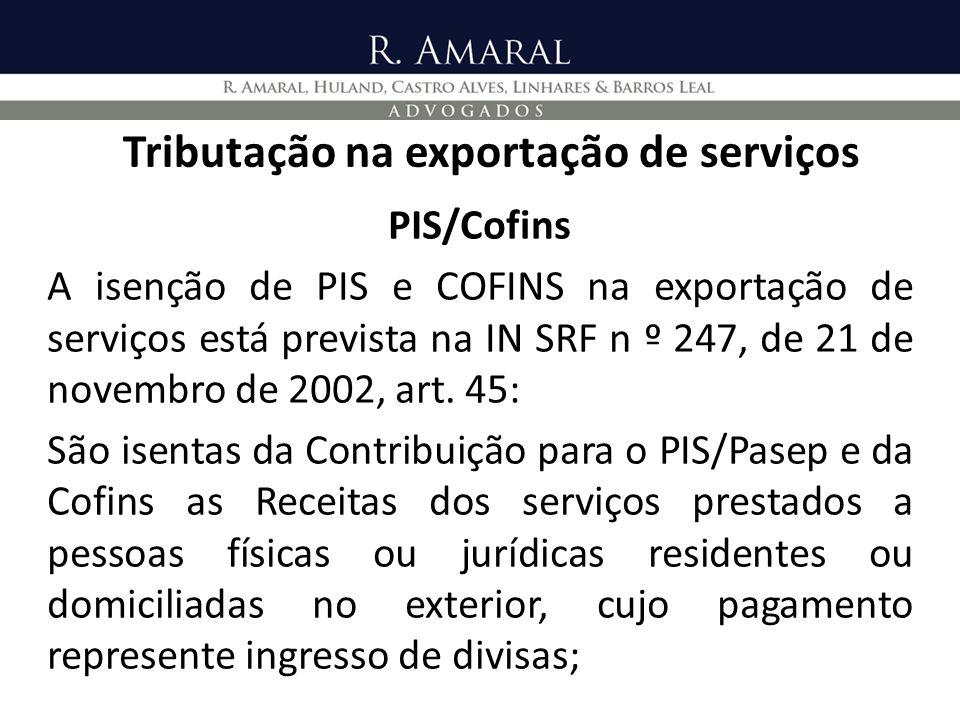 Tributação na exportação de serviços PIS/Cofins A isenção de PIS e COFINS na exportação de serviços está prevista na IN SRF n º 247, de 21 de novembro