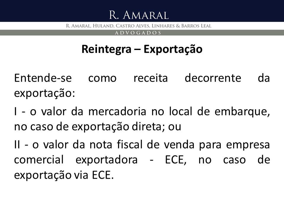 Reintegra – Exportação Entende-se como receita decorrente da exportação: I - o valor da mercadoria no local de embarque, no caso de exportação direta;