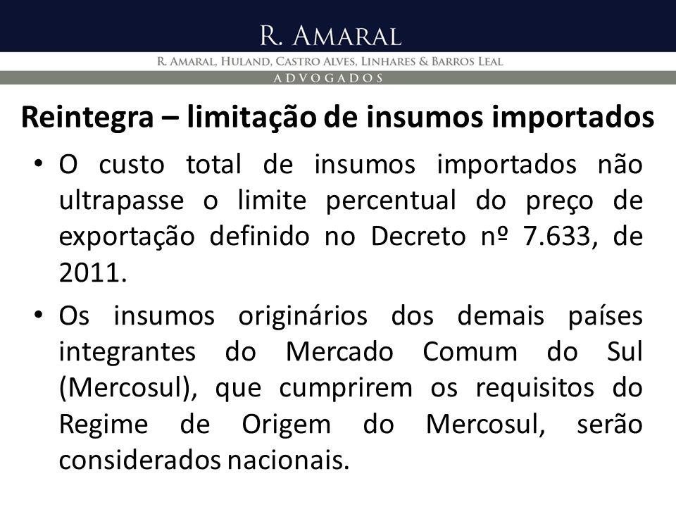 Reintegra – limitação de insumos importados O custo total de insumos importados não ultrapasse o limite percentual do preço de exportação definido no