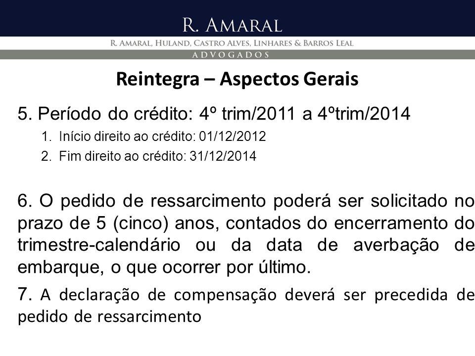 Reintegra – Aspectos Gerais 5. Período do crédito: 4º trim/2011 a 4ºtrim/2014 1.Início direito ao crédito: 01/12/2012 2.Fim direito ao crédito: 31/12/