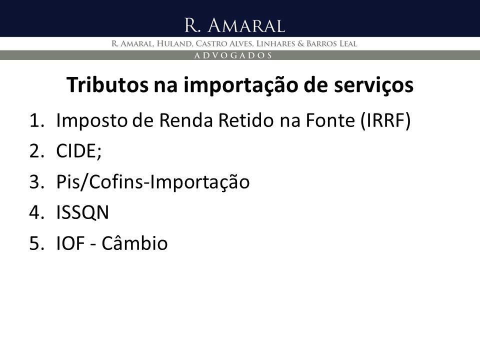 Tributos na importação de serviços 1.Imposto de Renda Retido na Fonte (IRRF) 2.CIDE; 3.Pis/Cofins-Importação 4.ISSQN 5.IOF - Câmbio