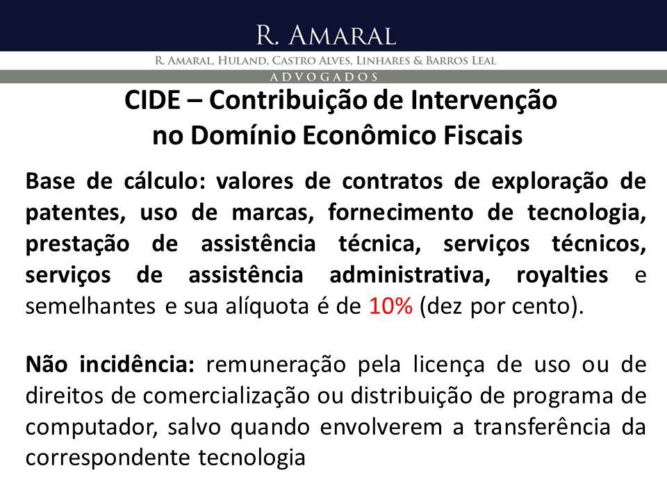 CIDE – Contribuição de Intervenção no Domínio Econômico Fiscais Fornecimento de tecnologia: aqueles contratos relativos à exploração de patentes ou de uso de marcas e os de fornecimento de tecnologia e prestação de assistência técnica.
