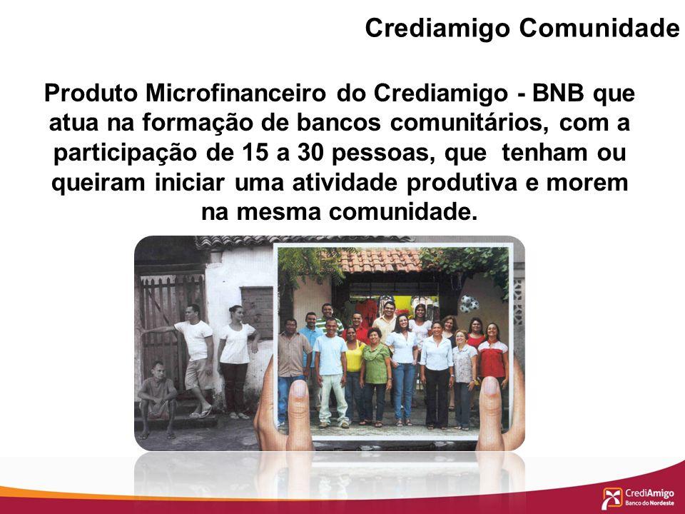 Crediamigo Comunidade Produto Microfinanceiro do Crediamigo - BNB que atua na formação de bancos comunitários, com a participação de 15 a 30 pessoas,