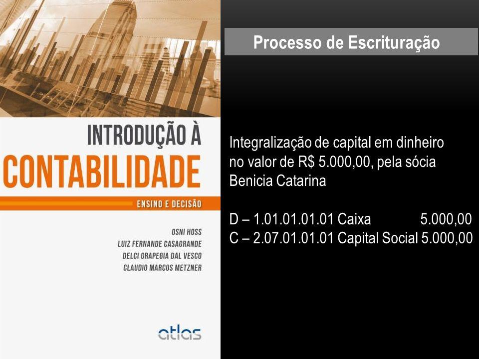 Integralização de capital em dinheiro no valor de R$ 5.000,00, pela sócia Benicia Catarina D – 1.01.01.01.01 Caixa 5.000,00 C – 2.07.01.01.01 Capital