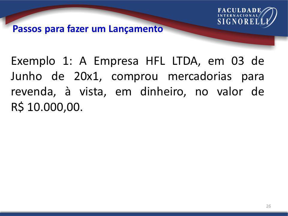Passos para fazer um Lançamento Exemplo 1: A Empresa HFL LTDA, em 03 de Junho de 20x1, comprou mercadorias para revenda, à vista, em dinheiro, no valor de R$ 10.000,00.