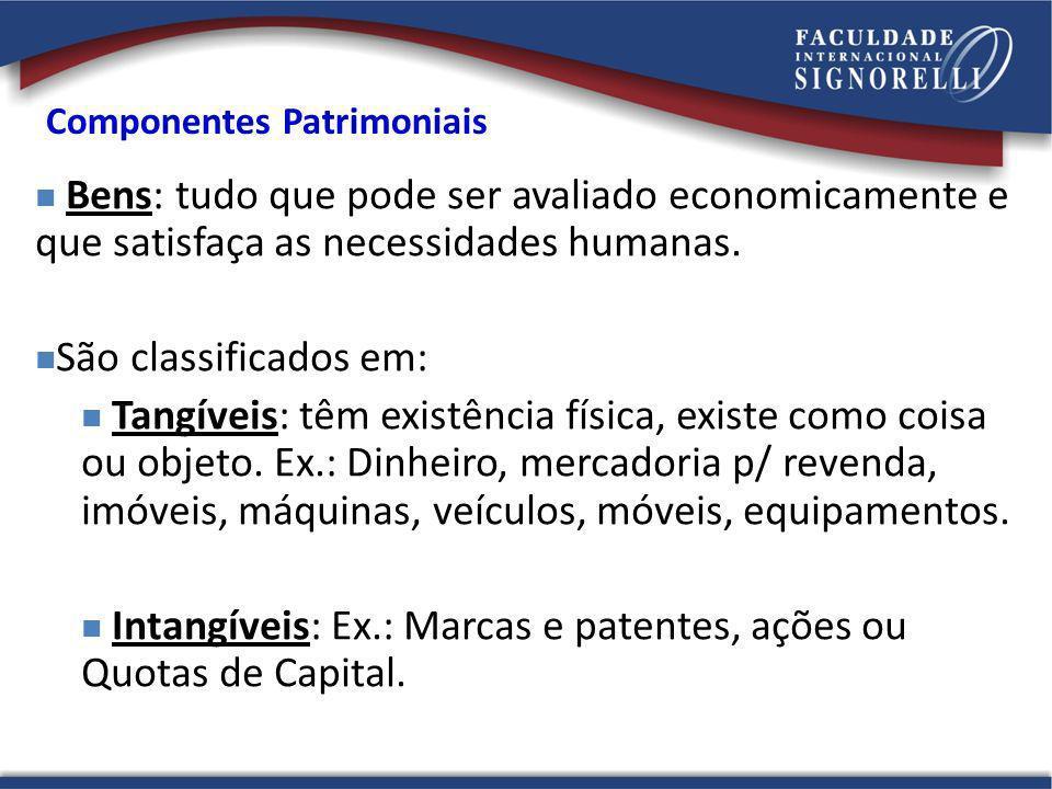 Componentes Patrimoniais Bens: tudo que pode ser avaliado economicamente e que satisfaça as necessidades humanas. São classificados em: Tangíveis: têm
