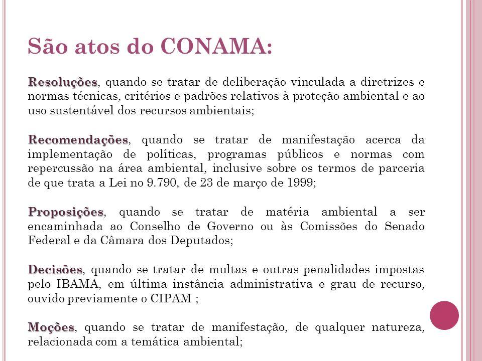 São atos do CONAMA: Resoluções Resoluções, quando se tratar de deliberação vinculada a diretrizes e normas técnicas, critérios e padrões relativos à p