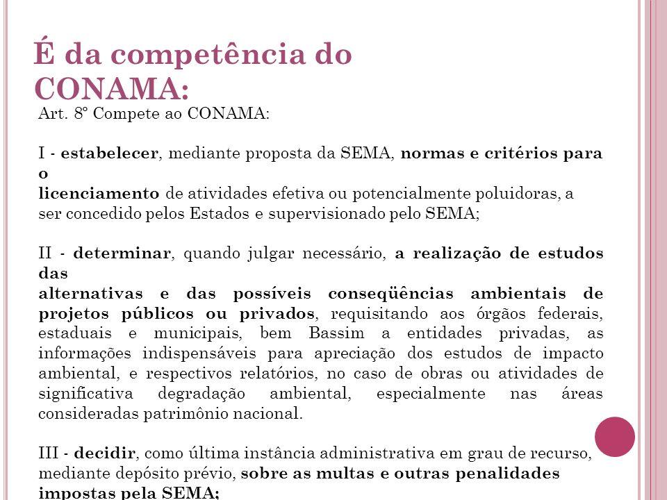 É da competência do CONAMA: Art. 8º Compete ao CONAMA: I - estabelecer, mediante proposta da SEMA, normas e critérios para o licenciamento de atividad