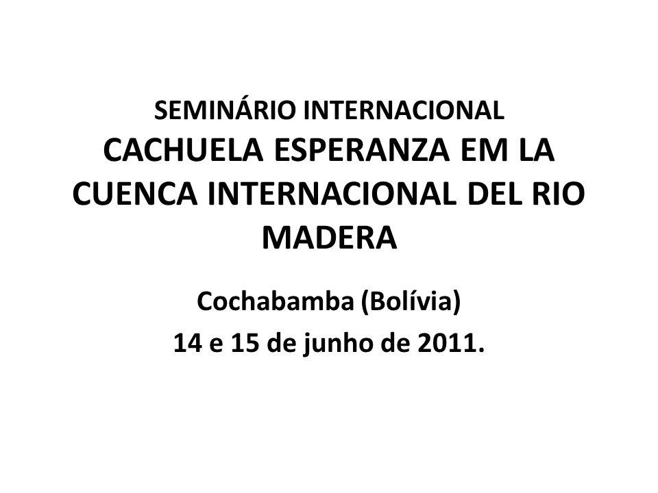 SEMINÁRIO INTERNACIONAL CACHUELA ESPERANZA EM LA CUENCA INTERNACIONAL DEL RIO MADERA Cochabamba (Bolívia) 14 e 15 de junho de 2011.