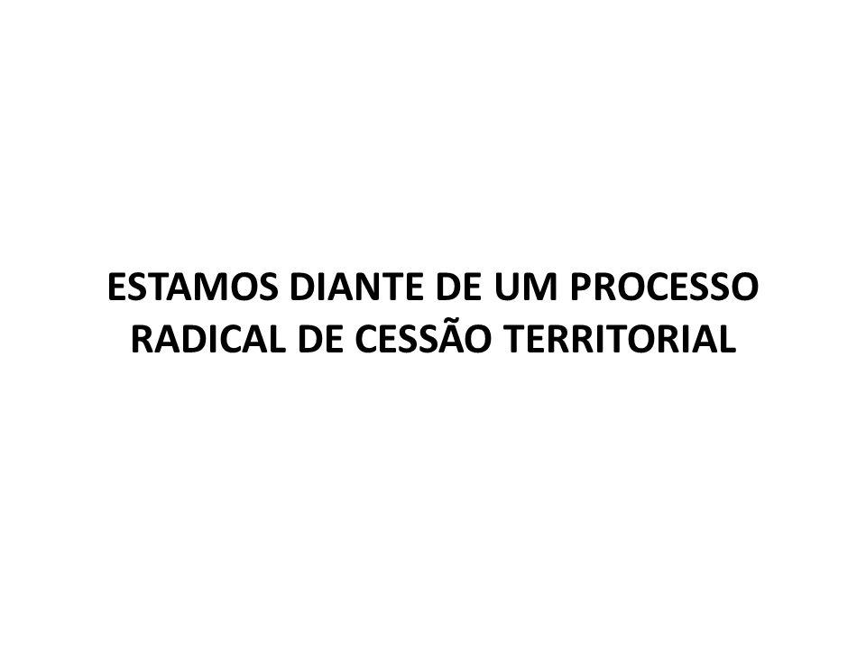ESTAMOS DIANTE DE UM PROCESSO RADICAL DE CESSÃO TERRITORIAL