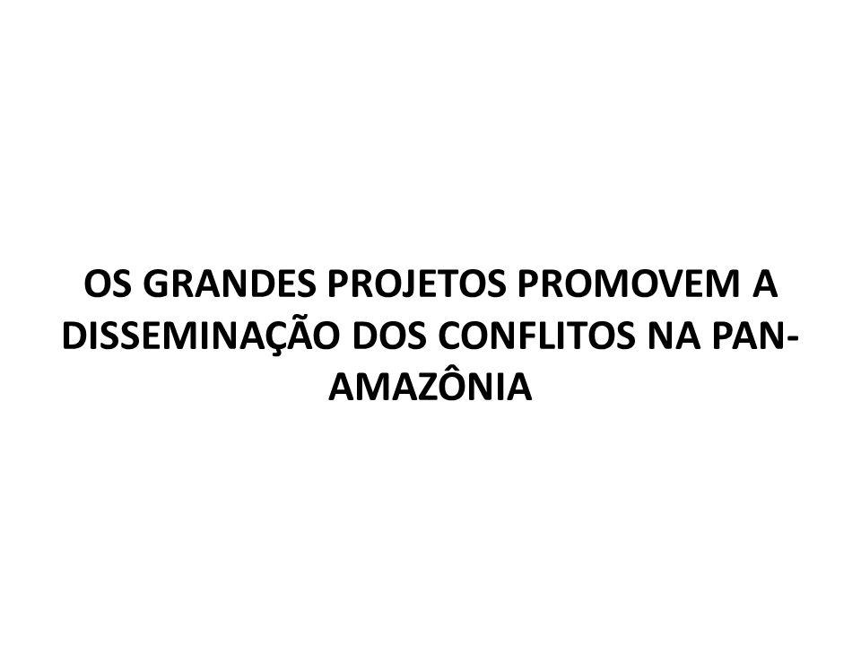 OS GRANDES PROJETOS PROMOVEM A DISSEMINAÇÃO DOS CONFLITOS NA PAN- AMAZÔNIA