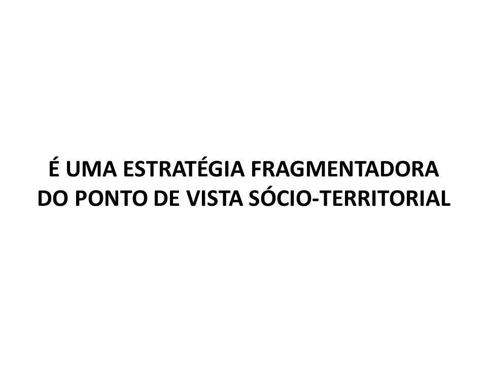 É UMA ESTRATÉGIA FRAGMENTADORA DO PONTO DE VISTA SÓCIO-TERRITORIAL