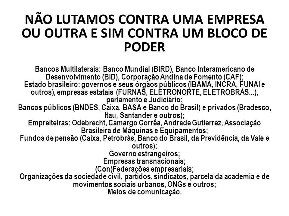 NÃO LUTAMOS CONTRA UMA EMPRESA OU OUTRA E SIM CONTRA UM BLOCO DE PODER Bancos Multilaterais: Banco Mundial (BIRD), Banco Interamericano de Desenvolvimento (BID), Corporação Andina de Fomento (CAF); Estado brasileiro: governos e seus órgãos públicos (IBAMA, INCRA, FUNAI e outros), empresas estatais (FURNAS, ELETRONORTE, ELETROBRÁS...), parlamento e Judiciário; Bancos públicos (BNDES, Caixa, BASA e Banco do Brasil) e privados (Bradesco, Itau, Santander e outros); Empreiteiras: Odebrecht, Camargo Corrêa, Andrade Gutierrez, Associação Brasileira de Máquinas e Equipamentos; Fundos de pensão (Caixa, Petrobrás, Banco do Brasil, da Previdência, da Vale e outros); Governo estrangeiros; Empresas transnacionais; (Con)Federações empresariais; Organizações da sociedade civil, partidos, sindicatos, parcela da academia e de movimentos sociais urbanos, ONGs e outros; Meios de comunicação.