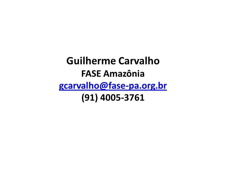 Guilherme Carvalho FASE Amazônia gcarvalho@fase-pa.org.br (91) 4005-3761 gcarvalho@fase-pa.org.br