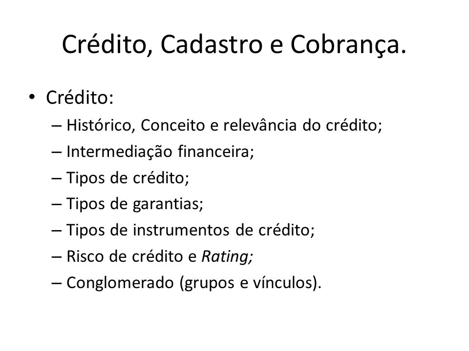 Crédito, Cadastro e Cobrança. Crédito: – Histórico, Conceito e relevância do crédito; – Intermediação financeira; – Tipos de crédito; – Tipos de garan