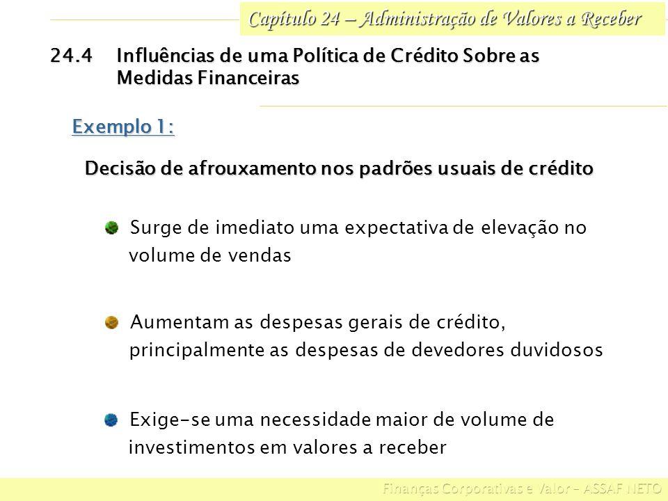 Capítulo 24 – Administração de Valores a Receber 24.4Influências de uma Política de Crédito Sobre as Medidas Financeiras Exemplo 1: Decisão de afrouxamento nos padrões usuais de crédito Decisão de afrouxamento nos padrões usuais de crédito Surge de imediato uma expectativa de elevação no volume de vendas Exige-se uma necessidade maior de volume de investimentos em valores a receber Aumentam as despesas gerais de crédito, principalmente as despesas de devedores duvidosos