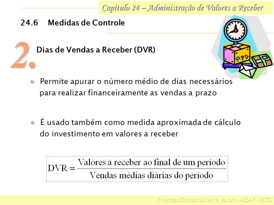Capítulo 24 – Administração de Valores a Receber 24.6Medidas de Controle 2. Dias de Vendas a Receber (DVR) Permite apurar o número médio de dias neces