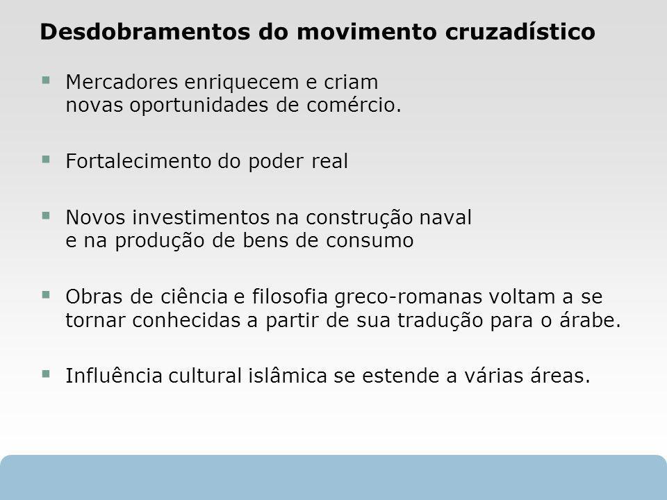 X SAIR Desdobramentos do movimento cruzadístico Mercadores enriquecem e criam novas oportunidades de comércio. Fortalecimento do poder real Novos inve