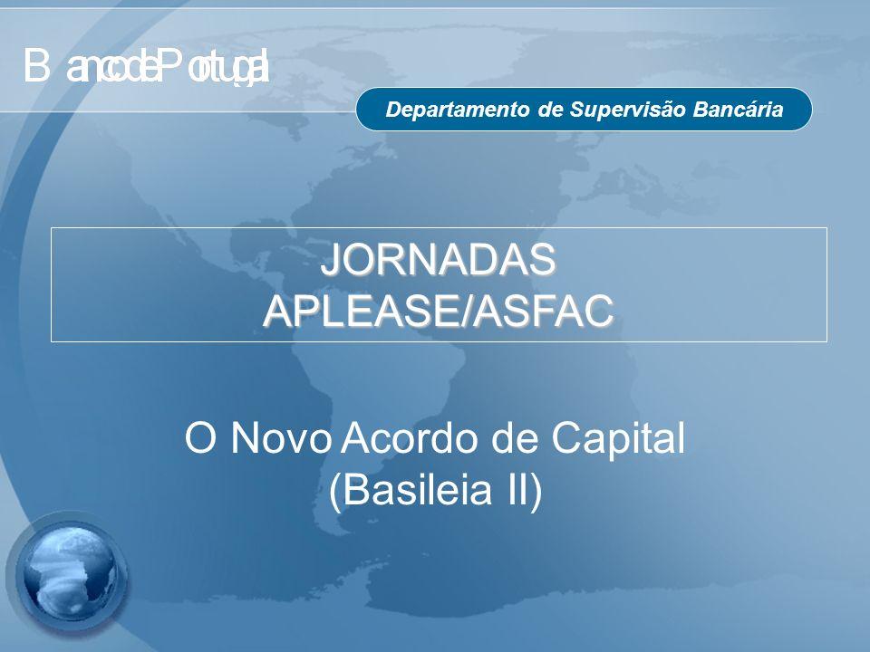 Departamento de Supervisão Bancária O Novo Acordo de Capital (Basileia II) JORNADAS APLEASE/ASFAC