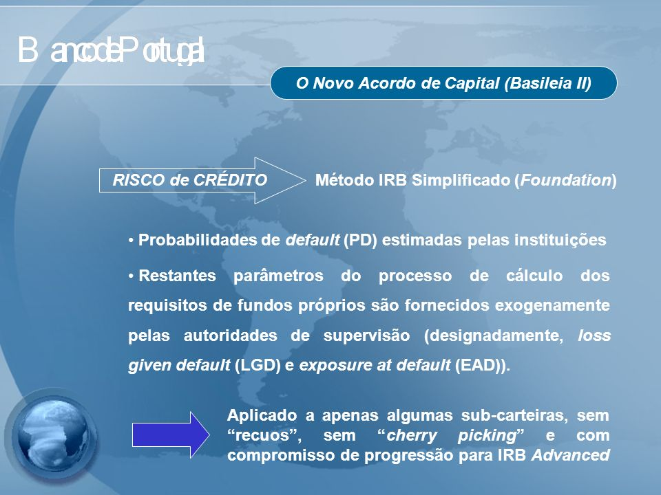 O Novo Acordo de Capital (Basileia II) RISCO de CRÉDITO Método IRB Simplificado (Foundation) Probabilidades de default (PD) estimadas pelas instituiçõ