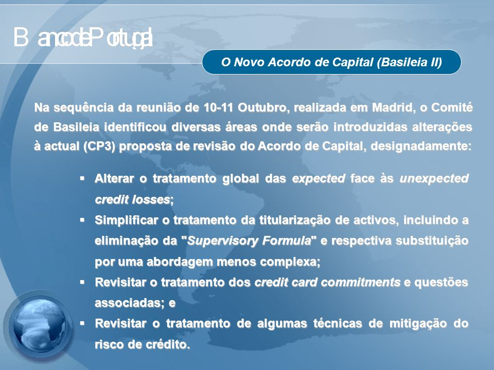 O Novo Acordo de Capital (Basileia II) Alterar o tratamento global das expected face às unexpected credit losses; Alterar o tratamento global das expe