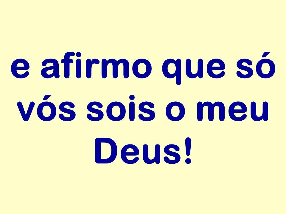 e afirmo que só vós sois o meu Deus!