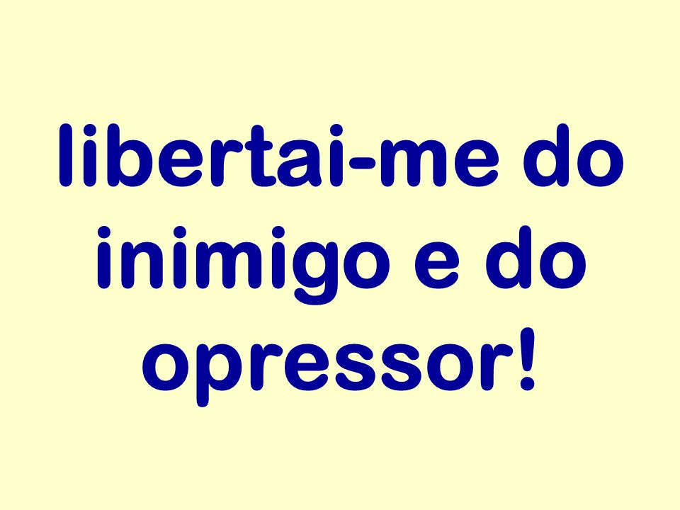 libertai-me do inimigo e do opressor!