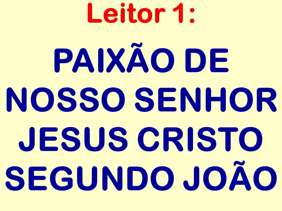 PAIXÃO DE NOSSO SENHOR JESUS CRISTO SEGUNDO JOÃO Leitor 1: