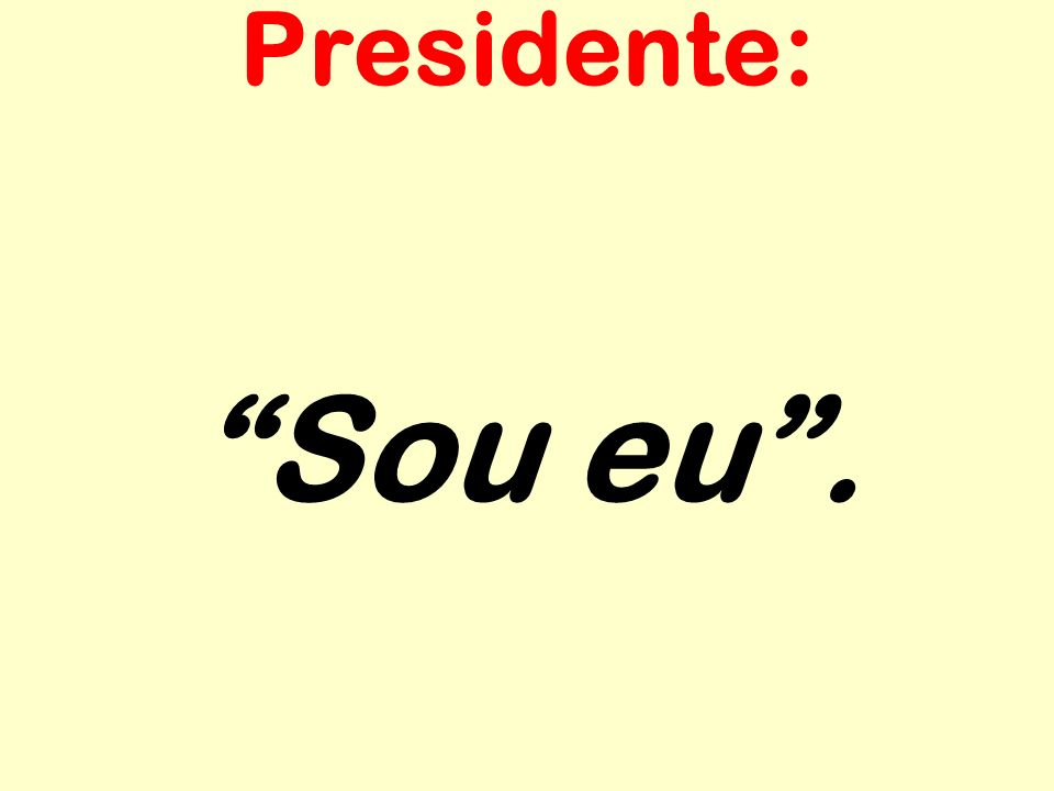 Sou eu. Presidente: