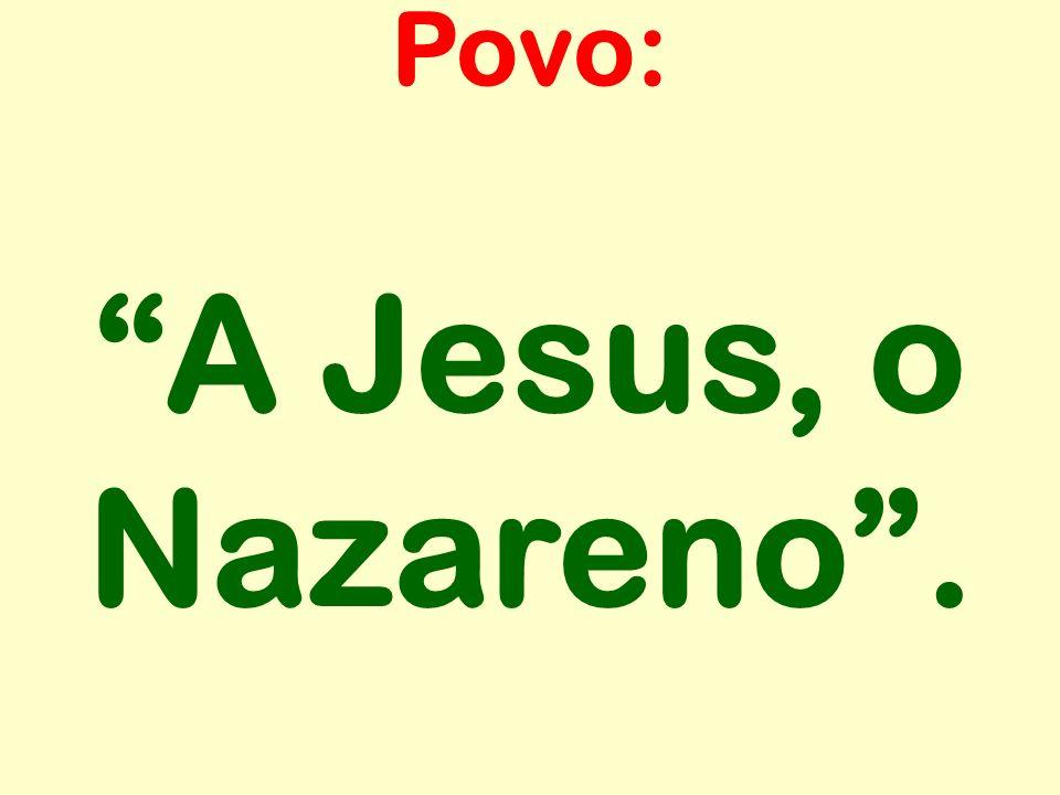 A Jesus, o Nazareno. Povo: