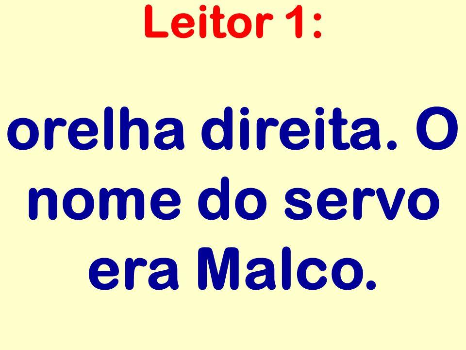 orelha direita. O nome do servo era Malco. Leitor 1: