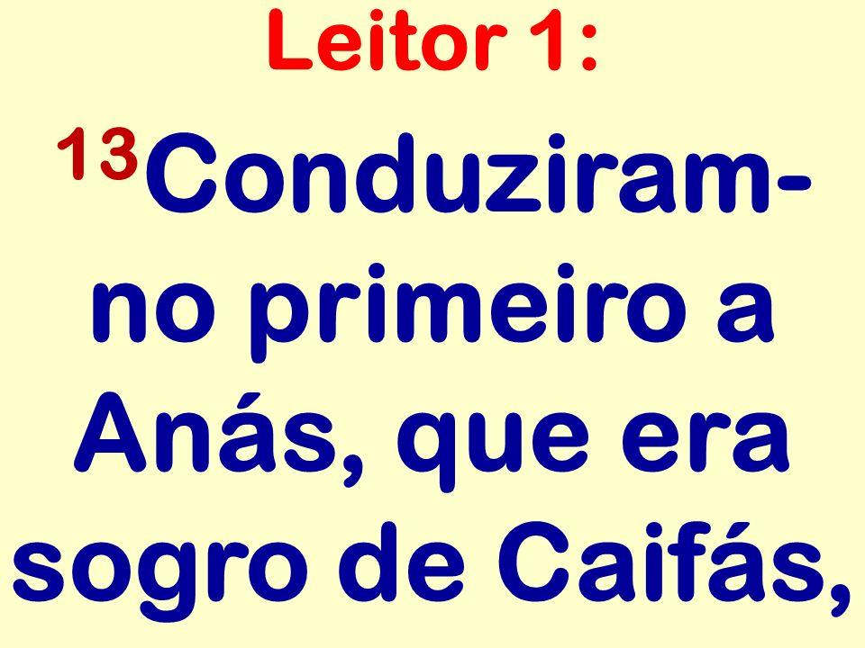 13 Conduziram- no primeiro a Anás, que era sogro de Caifás, Leitor 1: