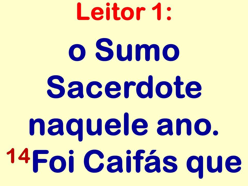 o Sumo Sacerdote naquele ano. 14 Foi Caifás que Leitor 1: