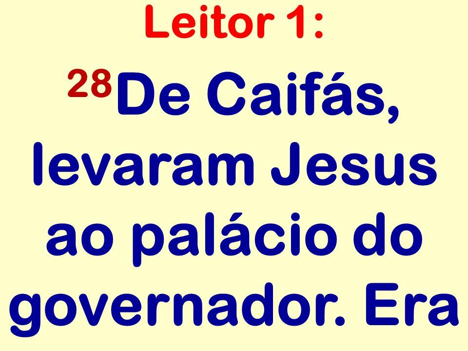 28 De Caifás, levaram Jesus ao palácio do governador. Era Leitor 1: