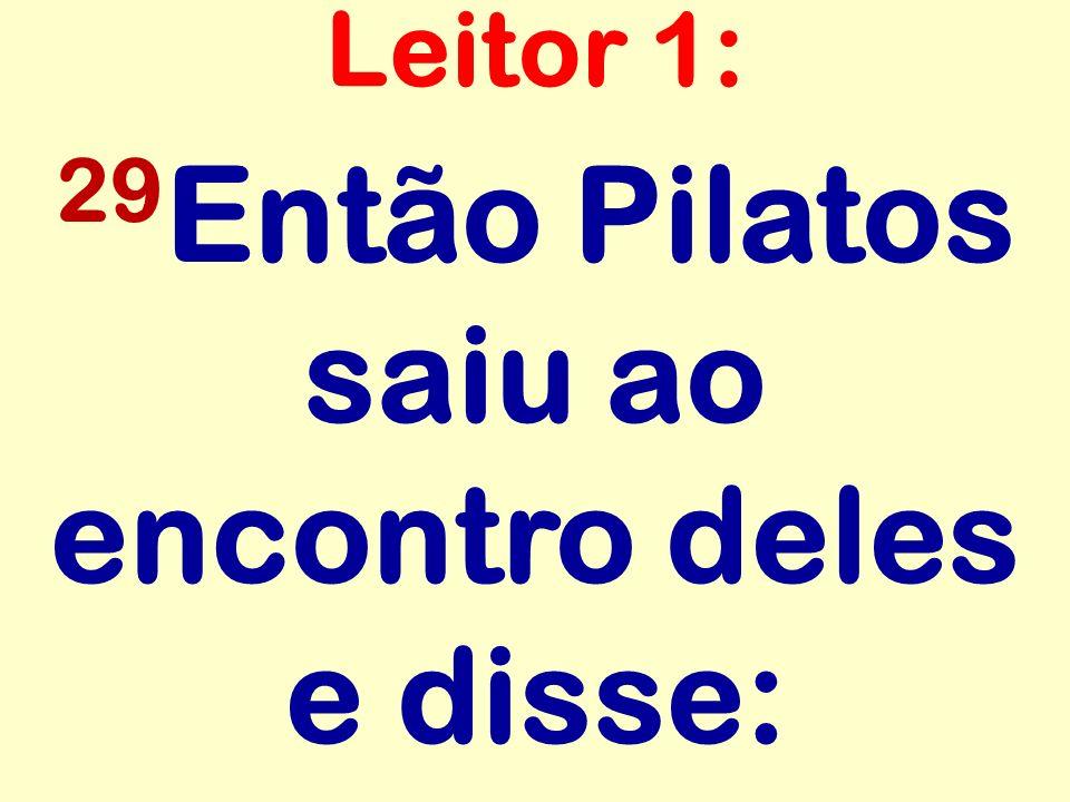 29 Então Pilatos saiu ao encontro deles e disse: Leitor 1: