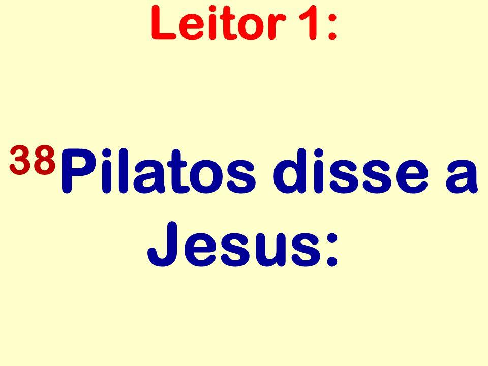 38 Pilatos disse a Jesus: Leitor 1: