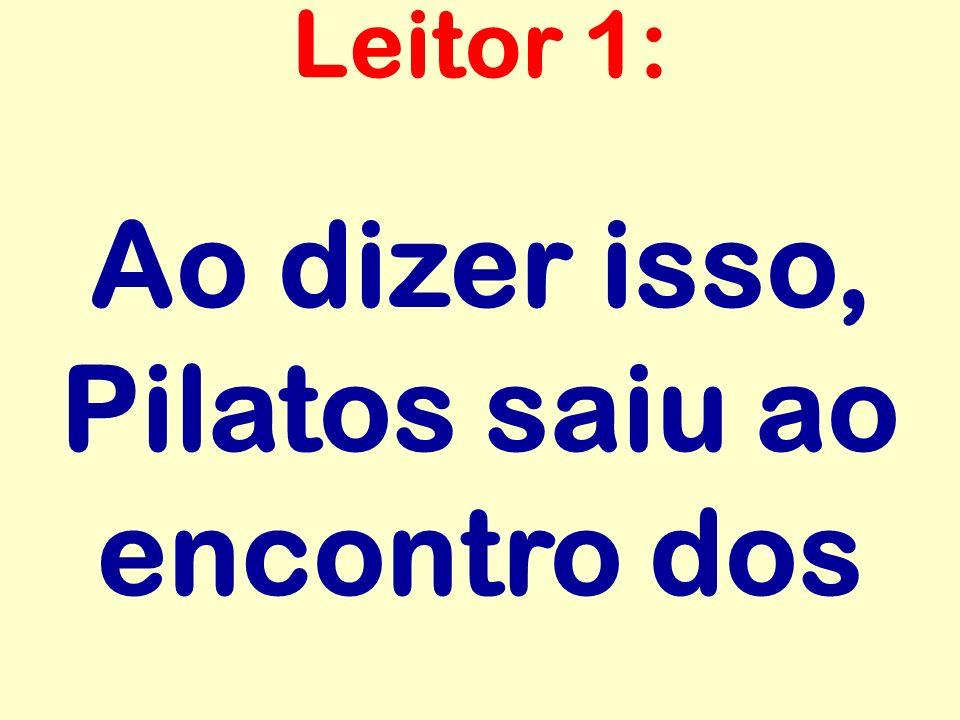 Ao dizer isso, Pilatos saiu ao encontro dos Leitor 1: