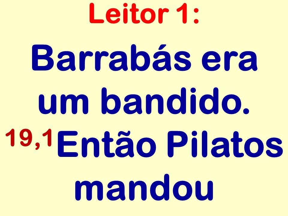 Barrabás era um bandido. 19,1 Então Pilatos mandou Leitor 1:
