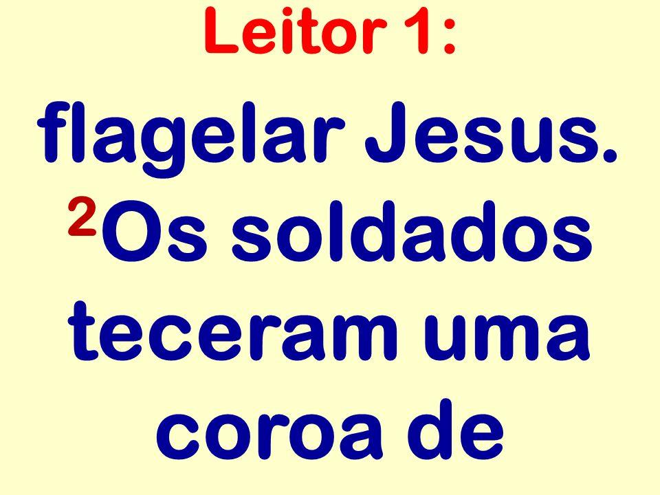 flagelar Jesus. 2 Os soldados teceram uma coroa de Leitor 1: