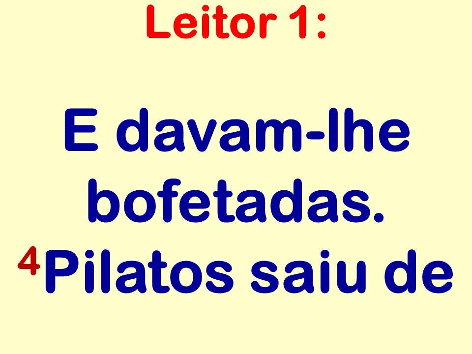 E davam-lhe bofetadas. 4 Pilatos saiu de Leitor 1: