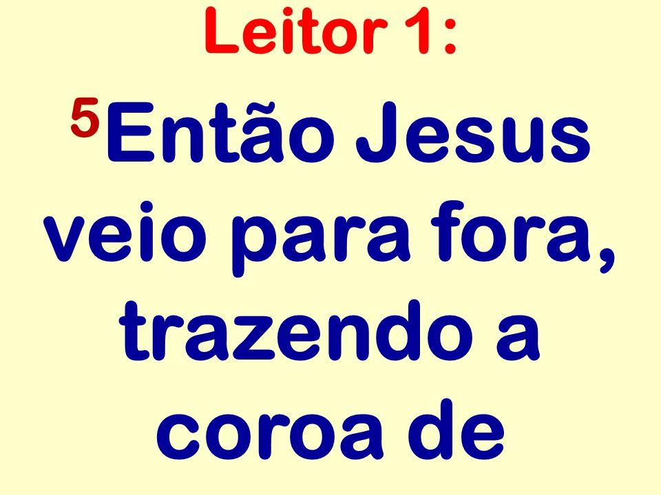 5 Então Jesus veio para fora, trazendo a coroa de Leitor 1: