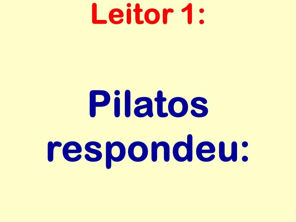 Pilatos respondeu: Leitor 1: