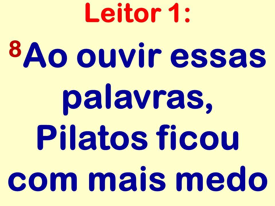 8 Ao ouvir essas palavras, Pilatos ficou com mais medo Leitor 1: