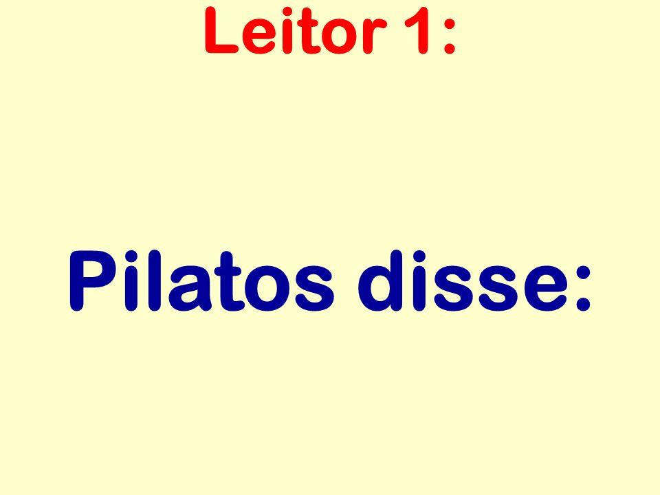 Pilatos disse: Leitor 1: