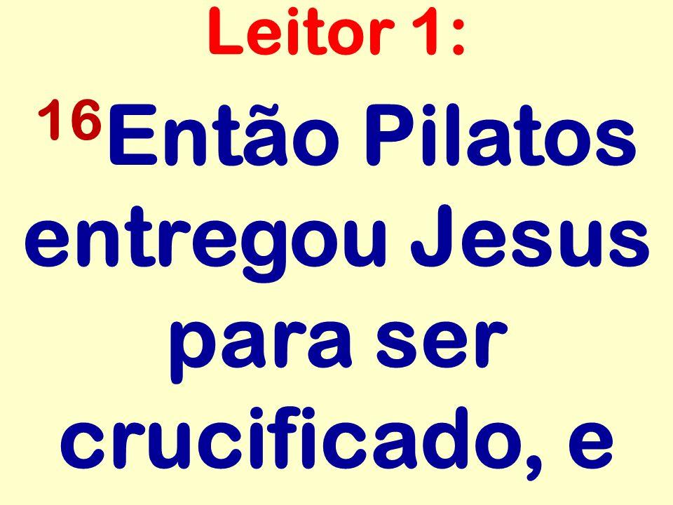 16 Então Pilatos entregou Jesus para ser crucificado, e Leitor 1: